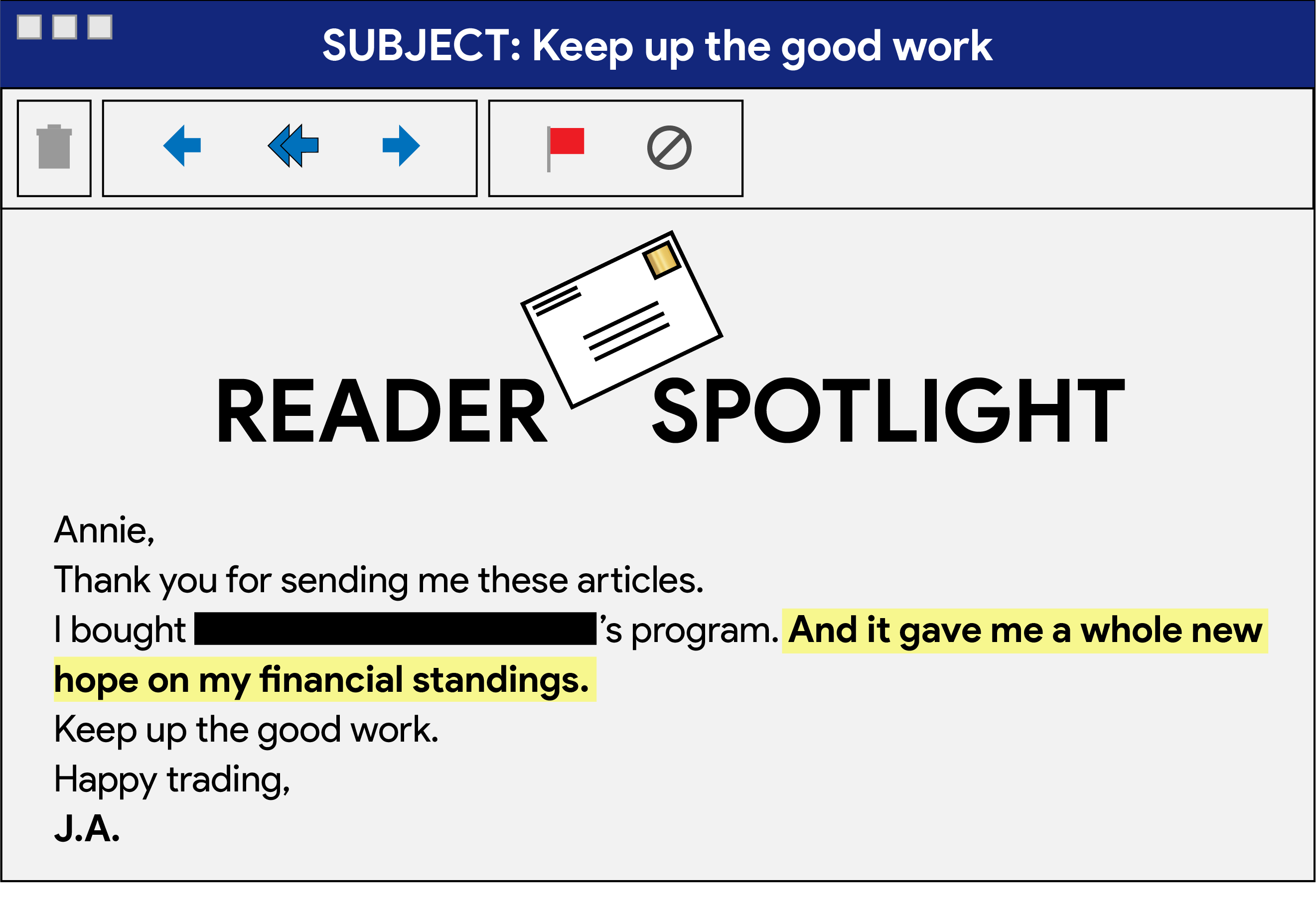 "Reader spotlight showing a reader email saying: ""Thank you for sending me these articles. I bought [mystery guest name redacted]'s program. And it gave me a whole new hope on my financial standings. Keep up the good work. Happy trading, J.A."""