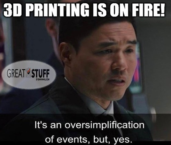 3D printing on fire oversimplification, but yes meme big