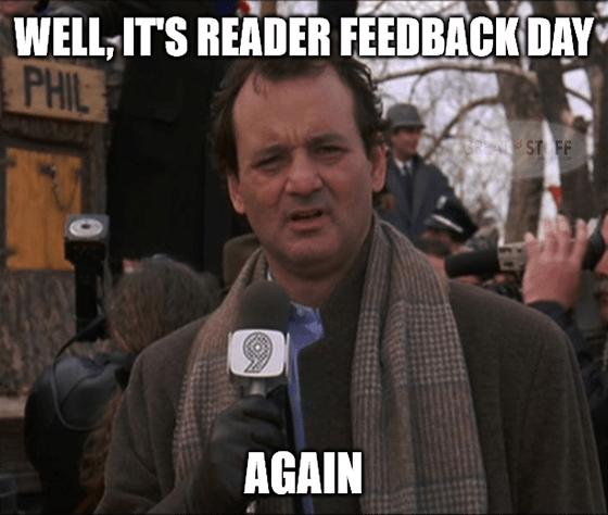 Well it's Reader Feedback day again groundhog meme big