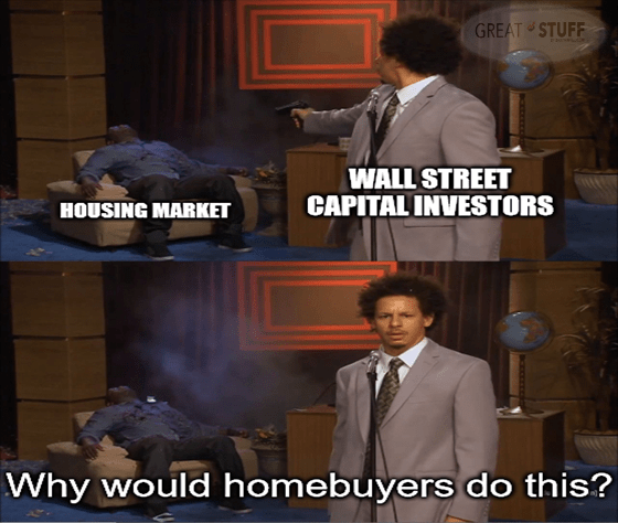 Capital investors shoot housing market, why would homebuyers do this meme big