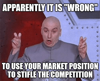 Apparently it's wrong to use your market position to stifle competition meme